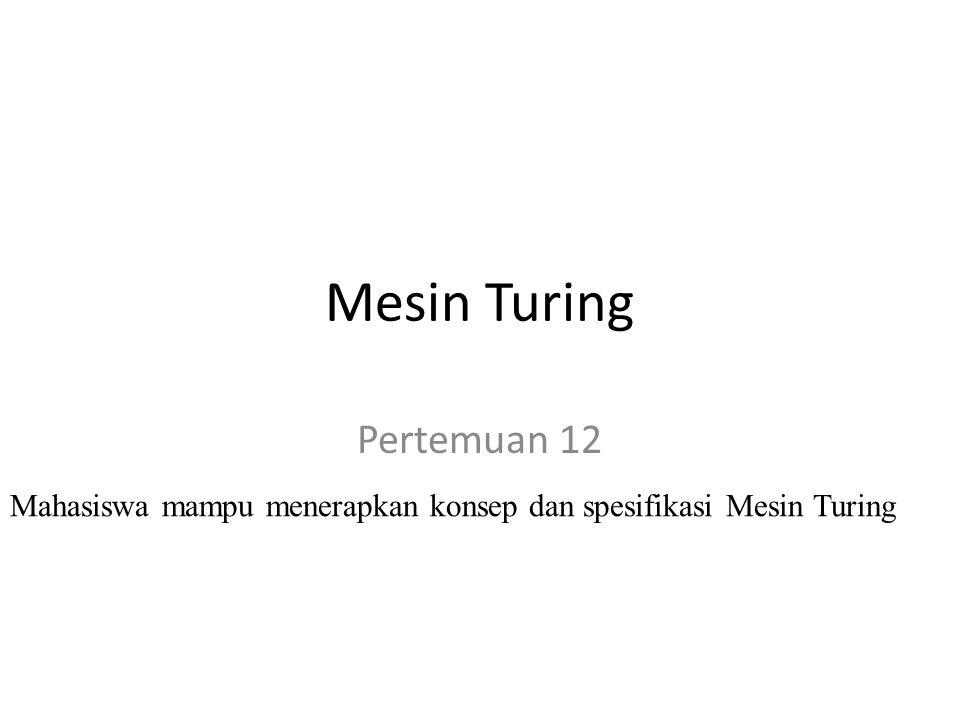 Mesin Turing Pertemuan 12 Mahasiswa mampu menerapkan konsep dan spesifikasi Mesin Turing