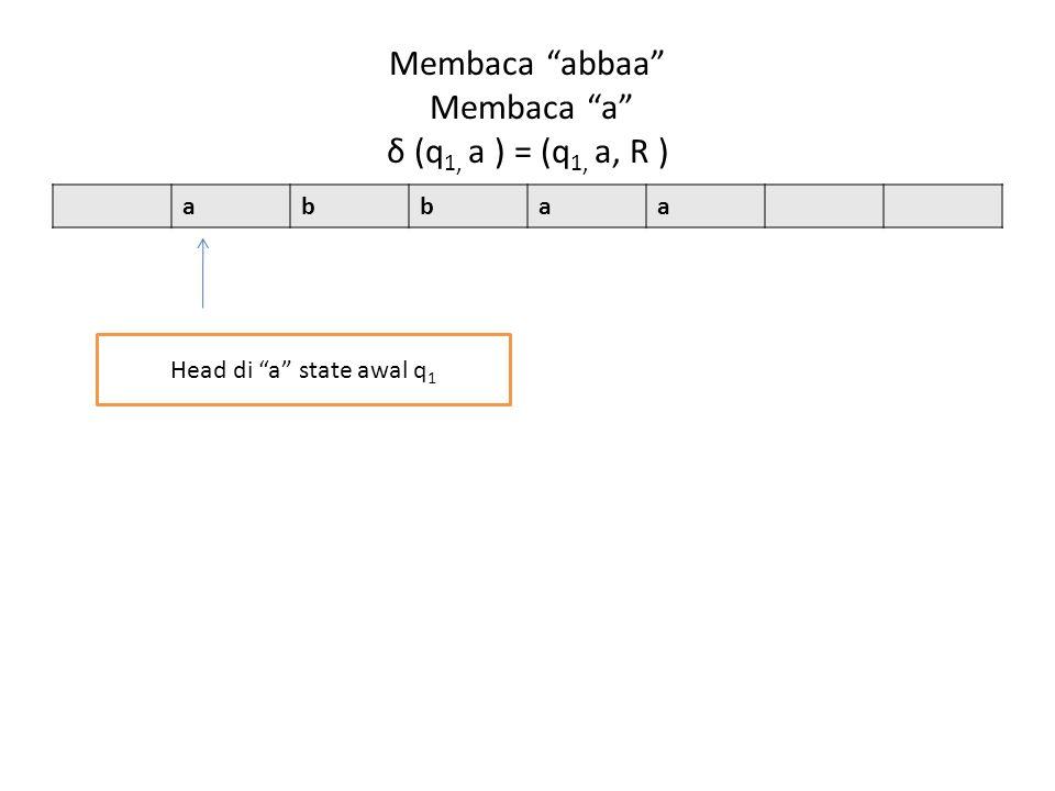 Membaca abbaa Membaca a δ (q 1, a ) = (q 1, a, R ) abbaa Head di a state awal q 1