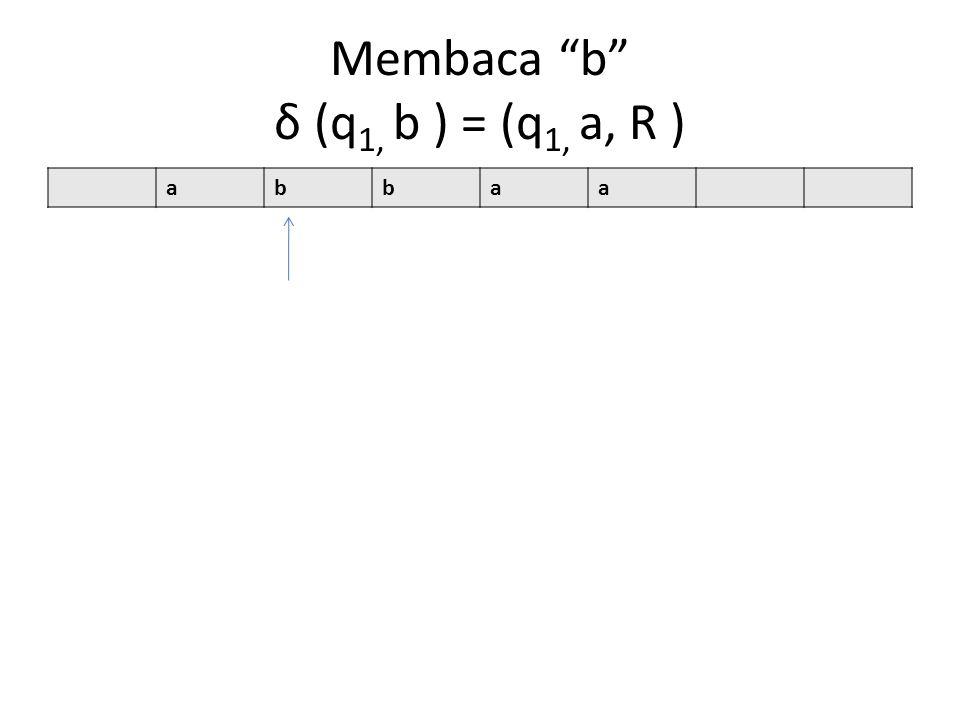 Membaca b δ (q 1, b ) = (q 1, a, R ) abbaa