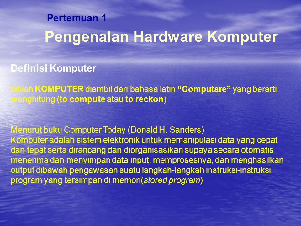 Pertemuan 1 Pengenalan Hardware Komputer Definisi Komputer Menurut buku Computers Fourth Edition (Larry Long dan Nancy Long) Komputer adalah sebuah alat elektronik yang dapat menterjemahkan (interpret) dan mengeksekusi perintah-perintah yang terprogram sebagai input, output, perhitungan dan operasi logika.