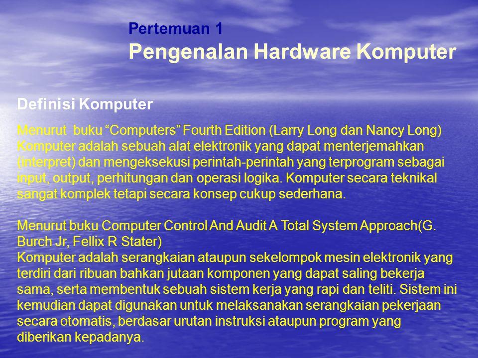 """Pertemuan 1 Pengenalan Hardware Komputer Definisi Komputer Menurut buku """"Computers"""" Fourth Edition (Larry Long dan Nancy Long) Komputer adalah sebuah"""