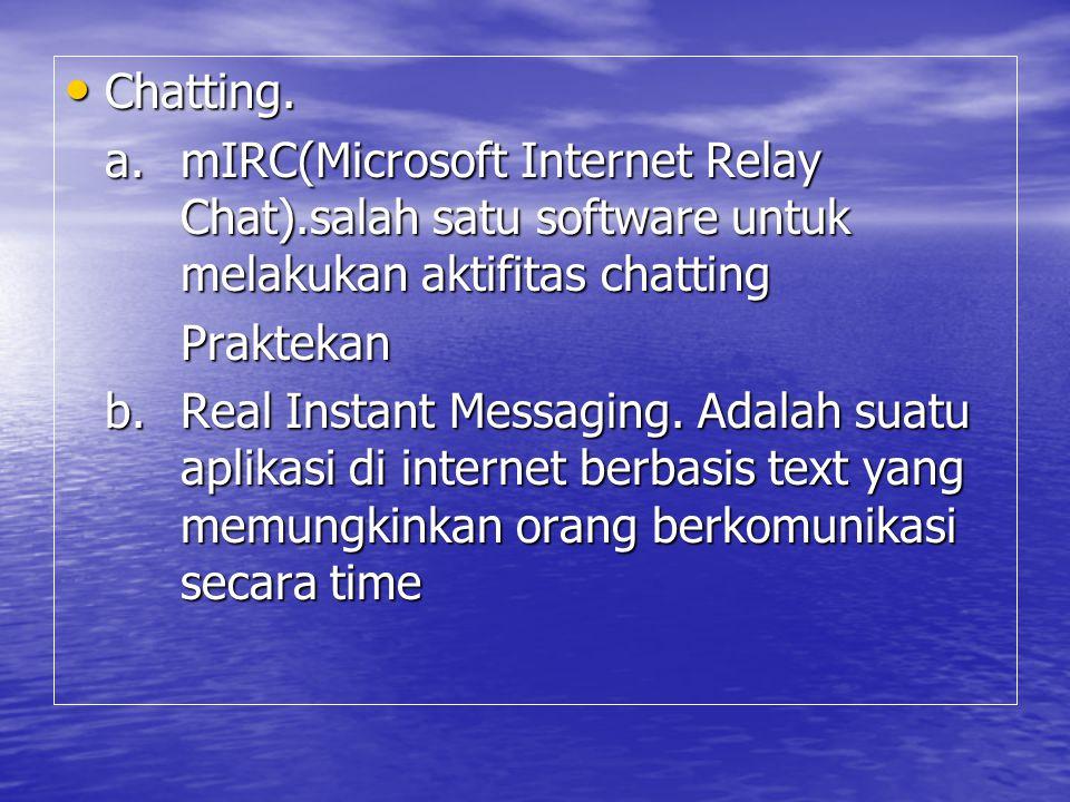 Chatting. Chatting. a. mIRC(Microsoft Internet Relay Chat).salah satu software untuk melakukan aktifitas chatting Praktekan b. Real Instant Messaging.