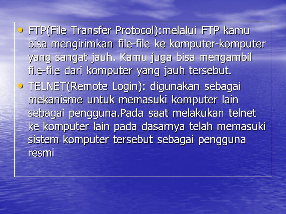 FTP(File Transfer Protocol):melalui FTP kamu bisa mengirimkan file-file ke komputer-komputer yang sangat jauh. Kamu juga bisa mengambil file-file dari