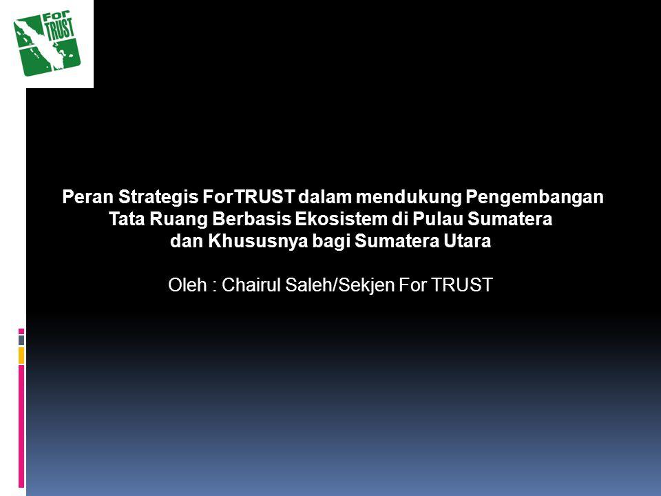 Peran Strategis ForTRUST dalam mendukung Pengembangan Tata Ruang Berbasis Ekosistem di Pulau Sumatera dan Khususnya bagi Sumatera Utara Oleh : Chairul