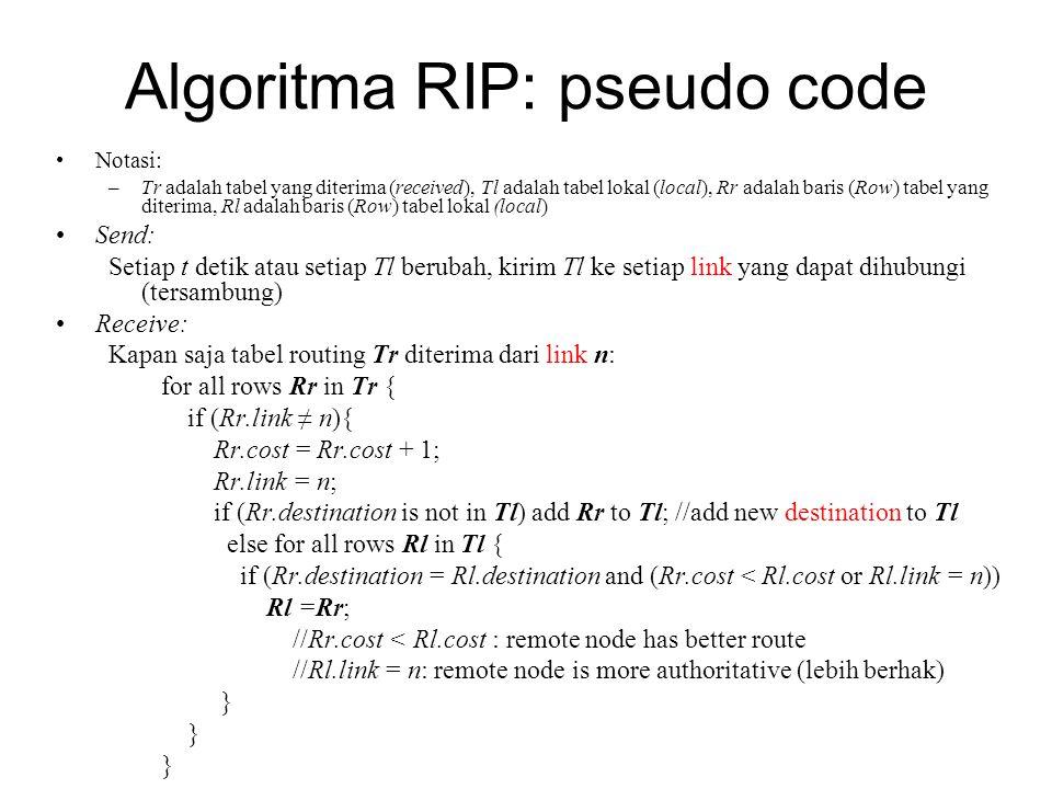 Algoritma RIP: pseudo code Notasi: –Tr adalah tabel yang diterima (received), Tl adalah tabel lokal (local), Rr adalah baris (Row) tabel yang diterima, Rl adalah baris (Row) tabel lokal (local) Send: Setiap t detik atau setiap Tl berubah, kirim Tl ke setiap link yang dapat dihubungi (tersambung) Receive: Kapan saja tabel routing Tr diterima dari link n: for all rows Rr in Tr { if (Rr.link ≠ n){ Rr.cost = Rr.cost + 1; Rr.link = n; if (Rr.destination is not in Tl) add Rr to Tl; //add new destination to Tl else for all rows Rl in Tl { if (Rr.destination = Rl.destination and (Rr.cost < Rl.cost or Rl.link = n)) Rl =Rr; //Rr.cost < Rl.cost : remote node has better route //Rl.link = n: remote node is more authoritative (lebih berhak) }