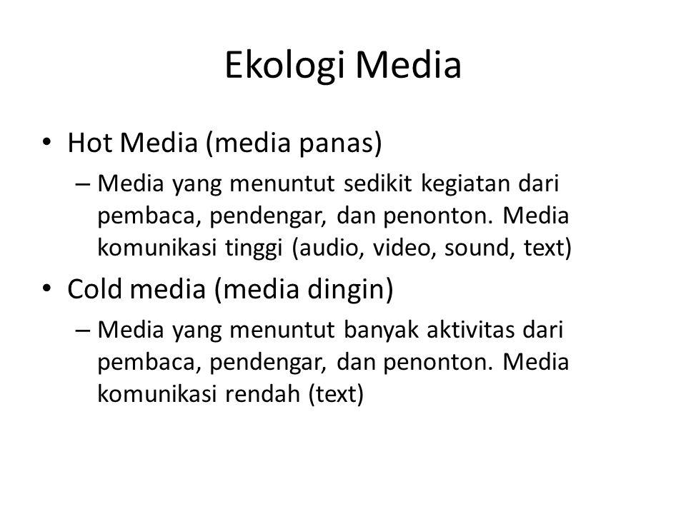 Ekologi Media Hot Media (media panas) – Media yang menuntut sedikit kegiatan dari pembaca, pendengar, dan penonton. Media komunikasi tinggi (audio, vi