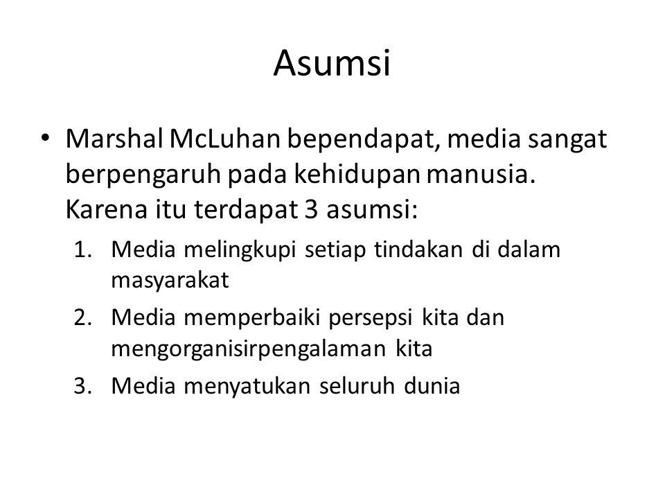 Asumsi Marshal McLuhan bependapat, media sangat berpengaruh pada kehidupan manusia. Karena itu terdapat 3 asumsi: 1.Media melingkupi setiap tindakan d