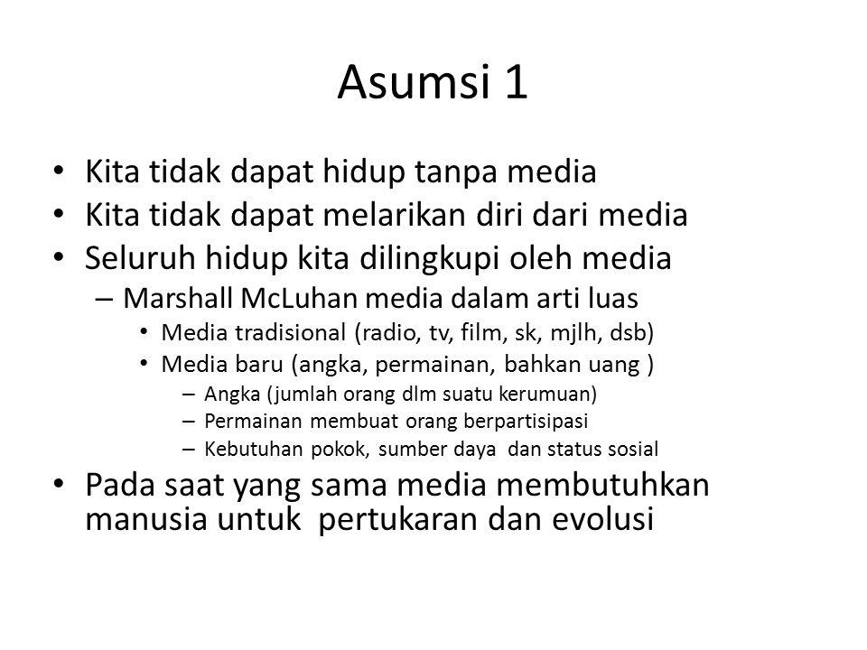 Asumsi 1 Kita tidak dapat hidup tanpa media Kita tidak dapat melarikan diri dari media Seluruh hidup kita dilingkupi oleh media – Marshall McLuhan med