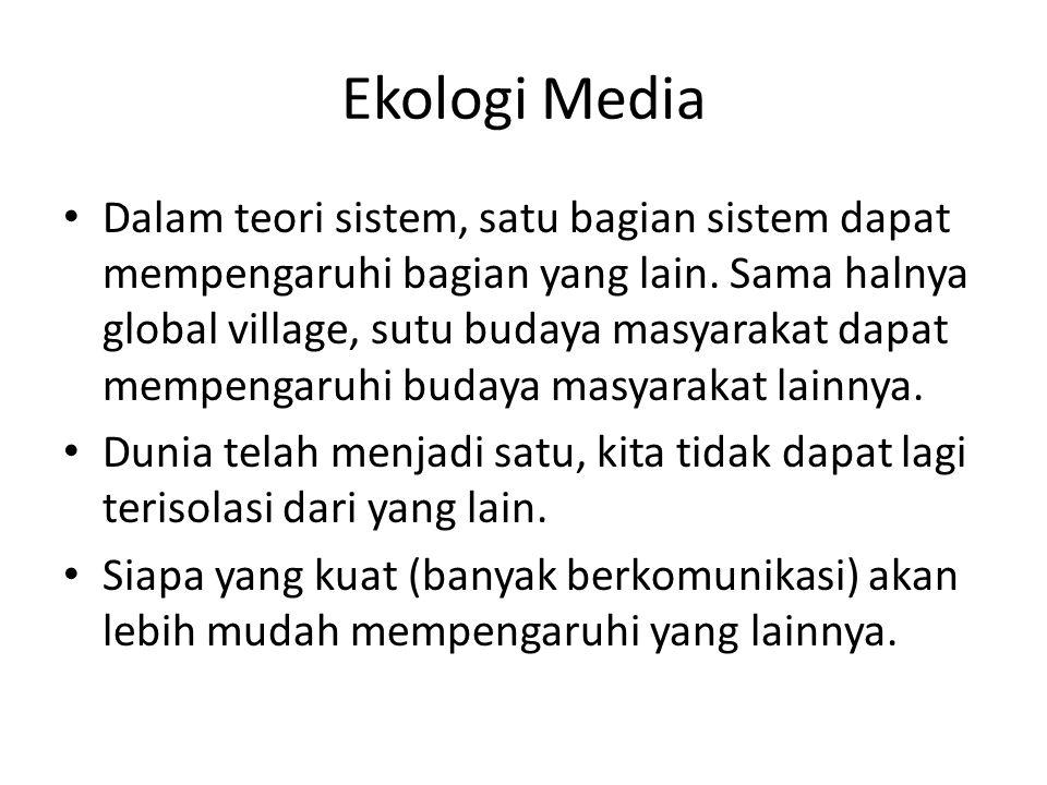 Ekologi Media Dalam teori sistem, satu bagian sistem dapat mempengaruhi bagian yang lain. Sama halnya global village, sutu budaya masyarakat dapat mem
