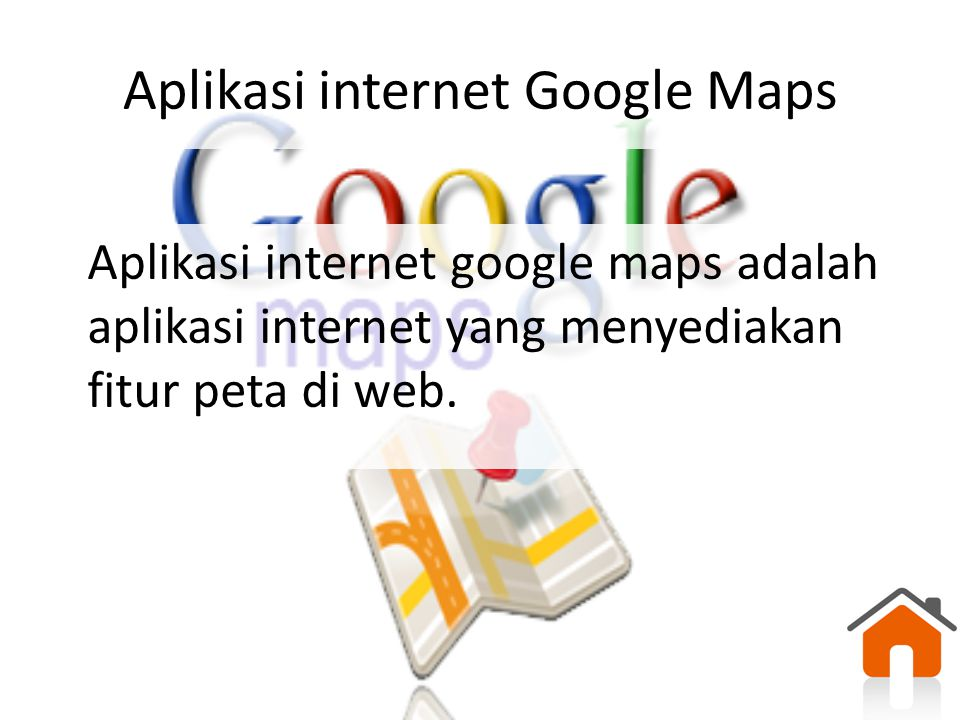 Aplikasi internet Google Maps Aplikasi internet google maps adalah aplikasi internet yang menyediakan fitur peta di web.