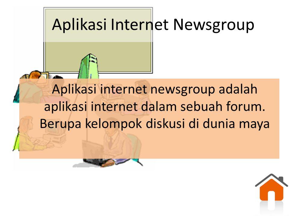 Aplikasi Internet Newsgroup Aplikasi internet newsgroup adalah aplikasi internet dalam sebuah forum. Berupa kelompok diskusi di dunia maya