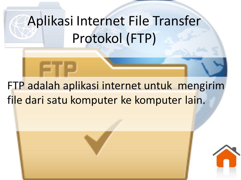 Aplikasi Internet File Transfer Protokol (FTP) FTP adalah aplikasi internet untuk mengirim file dari satu komputer ke komputer lain.