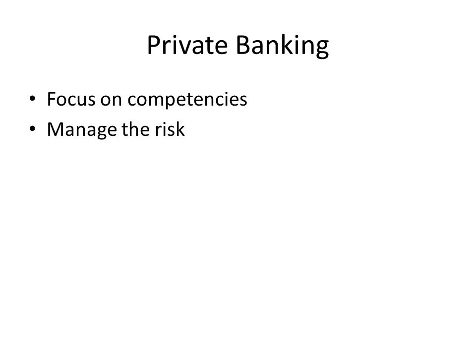 Private Banking Focus on competencies Manage the risk