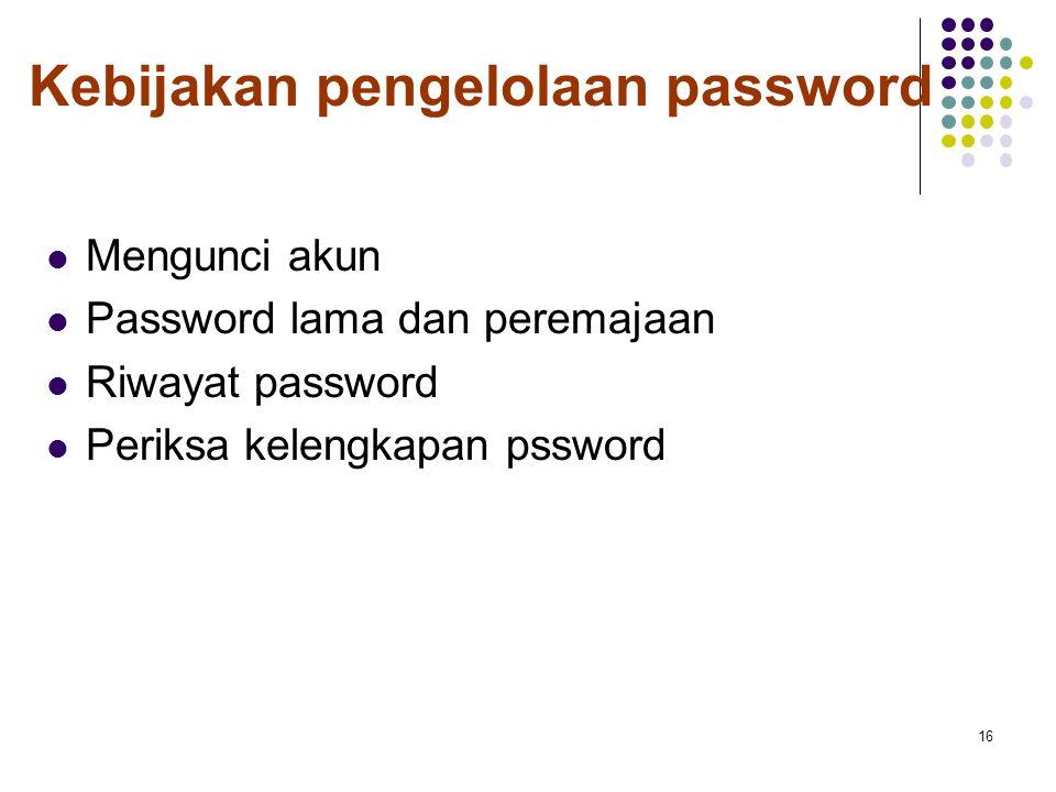 Kebijakan pengelolaan password Mengunci akun Password lama dan peremajaan Riwayat password Periksa kelengkapan pssword 16