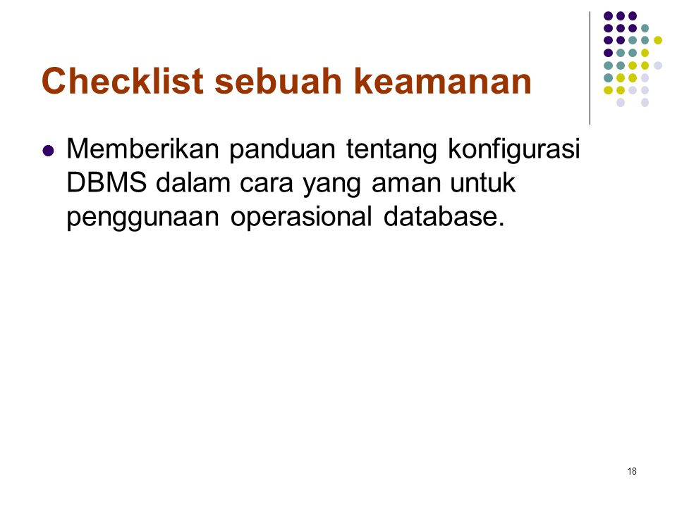 Checklist sebuah keamanan Memberikan panduan tentang konfigurasi DBMS dalam cara yang aman untuk penggunaan operasional database. 18