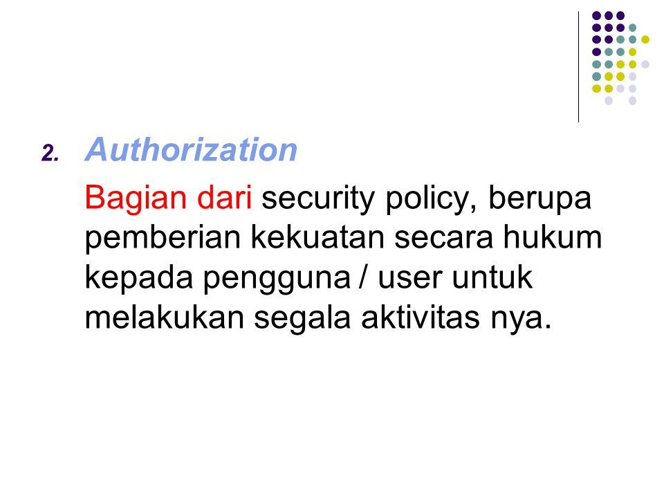 2. Authorization Bagian dari Bagian dari security policy, berupa pemberian kekuatan secara hukum kepada pengguna / user untuk melakukan segala aktivit