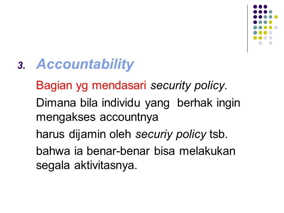 3. Accountability Bagian yg mendasari Bagian yg mendasari security policy. Dimana bila individu yang berhak ingin mengakses accountnya harus dijamin o