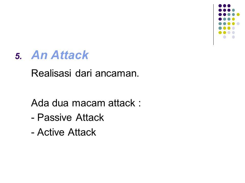 5. An Attack Realisasi dari ancaman. Ada dua macam attack : - Passive Attack - Active Attack