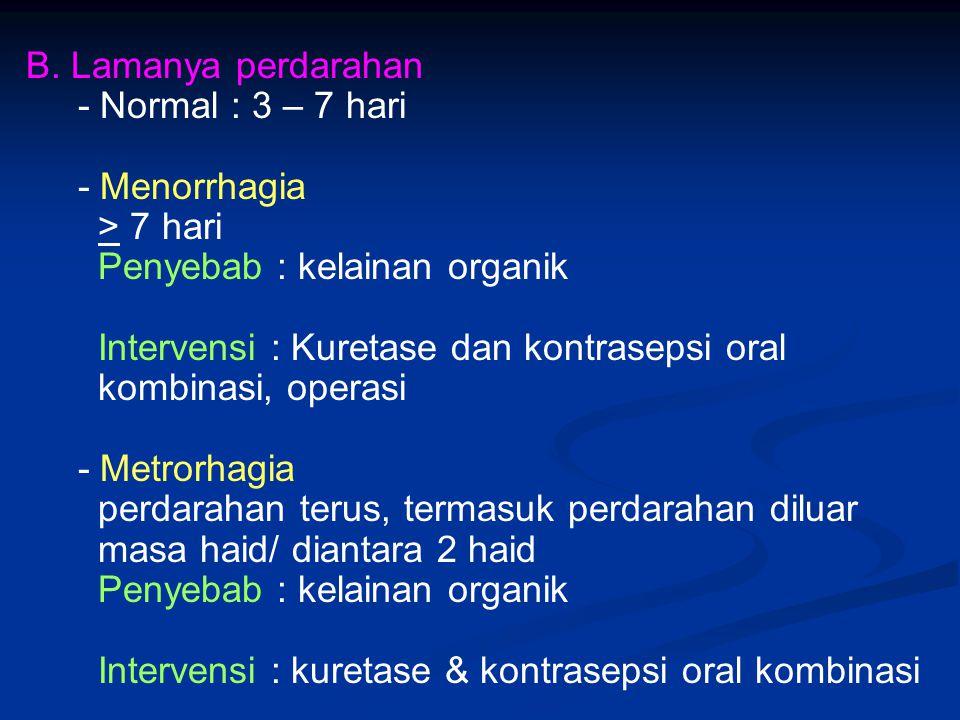 B. Lamanya perdarahan - Normal : 3 – 7 hari - Menorrhagia > 7 hari Penyebab : kelainan organik Intervensi : Kuretase dan kontrasepsi oral kombinasi, o