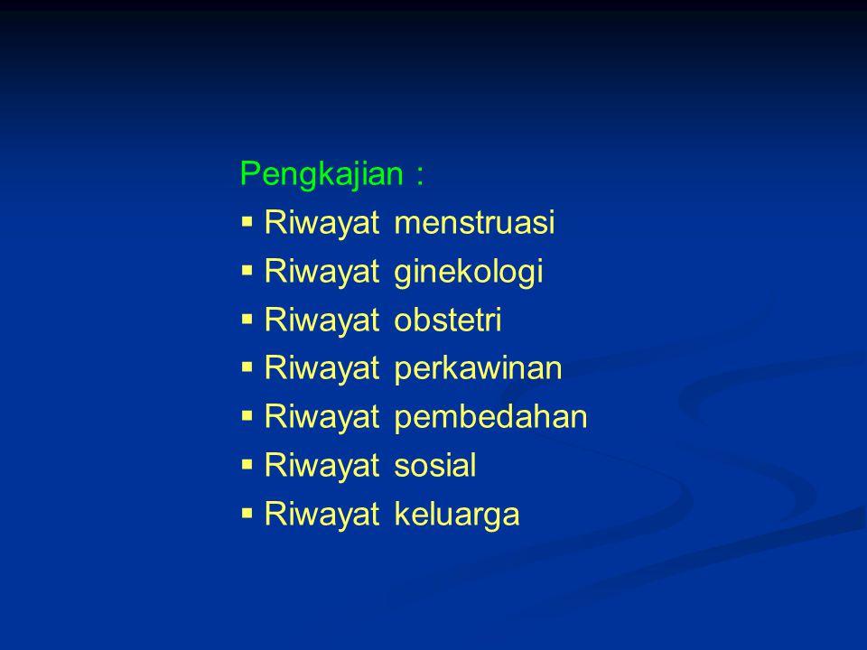 Pengkajian :  Riwayat menstruasi  Riwayat ginekologi  Riwayat obstetri  Riwayat perkawinan  Riwayat pembedahan  Riwayat sosial  Riwayat keluarg