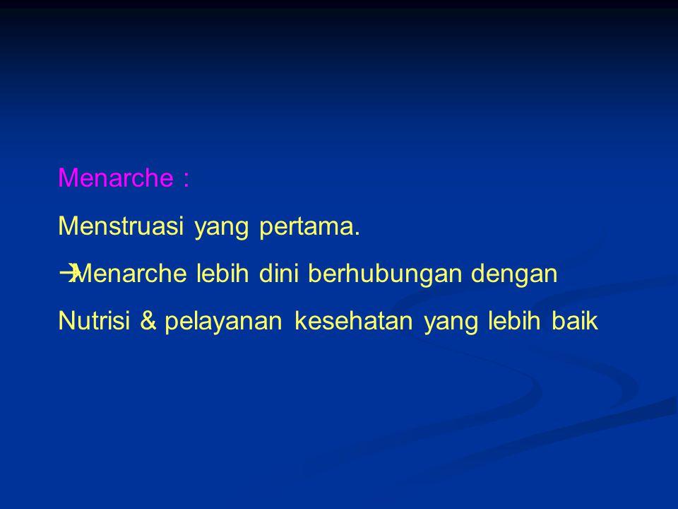 Menarche : Menstruasi yang pertama.  Menarche lebih dini berhubungan dengan Nutrisi & pelayanan kesehatan yang lebih baik