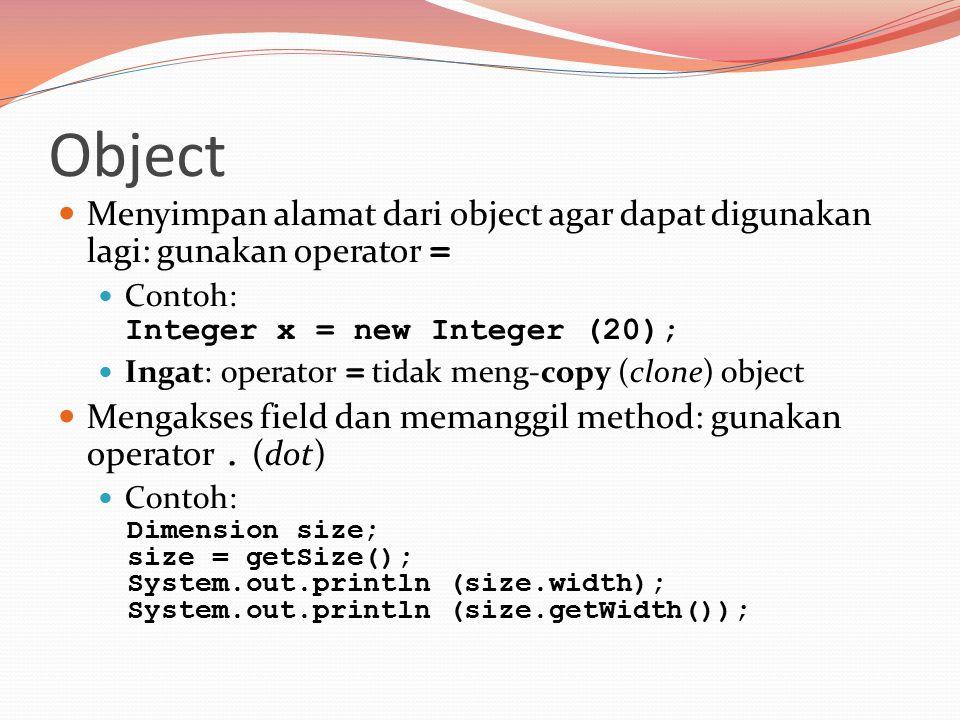 Menyimpan alamat dari object agar dapat digunakan lagi: gunakan operator = Contoh: Integer x = new Integer (20); Ingat: operator = tidak meng-copy (clone) object Mengakses field dan memanggil method: gunakan operator.
