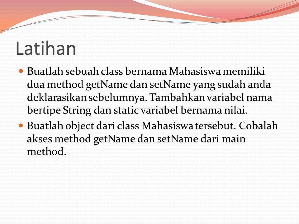 Latihan Buatlah sebuah class bernama Mahasiswa memiliki dua method getName dan setName yang sudah anda deklarasikan sebelumnya.