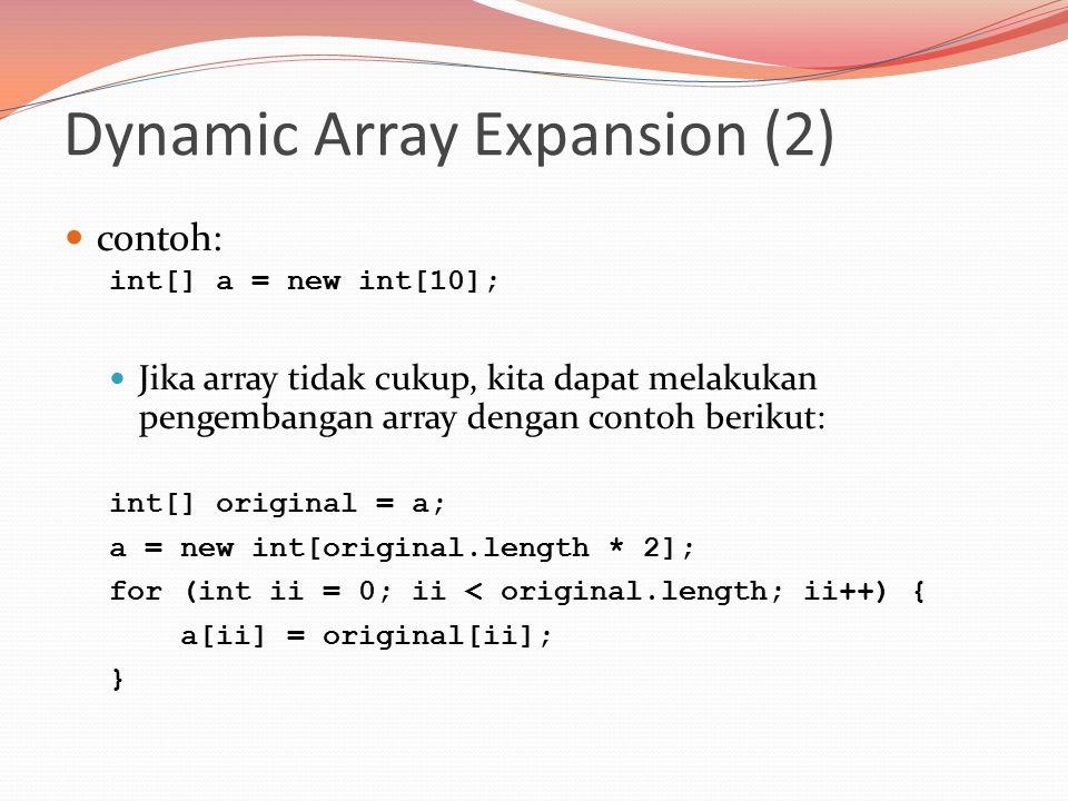Dynamic Array Expansion (2) contoh: int[] a = new int[10]; Jika array tidak cukup, kita dapat melakukan pengembangan array dengan contoh berikut: int[] original = a; a = new int[original.length * 2]; for (int ii = 0; ii < original.length; ii++) { a[ii] = original[ii]; }