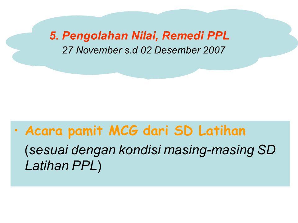 Acara pamit MCG dari SD Latihan (sesuai dengan kondisi masing-masing SD Latihan PPL) 5. Pengolahan Nilai, Remedi PPL 27 November s.d 02 Desember 2007