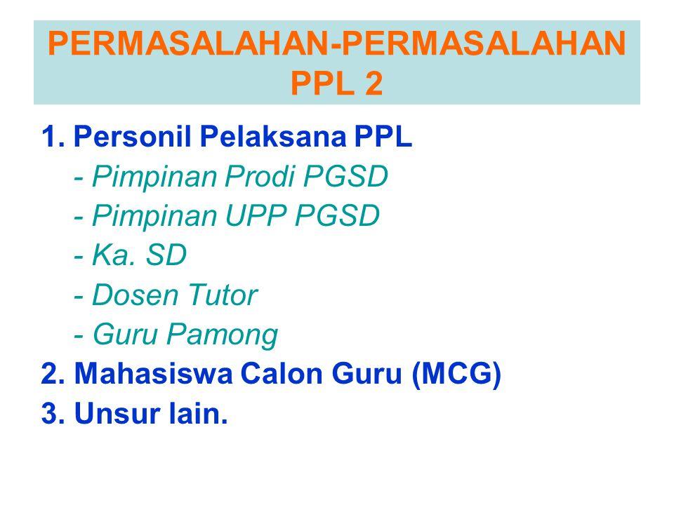 PERMASALAHAN-PERMASALAHAN PPL 2 1.Personil Pelaksana PPL - Pimpinan Prodi PGSD - Pimpinan UPP PGSD - Ka. SD - Dosen Tutor - Guru Pamong 2. Mahasiswa C