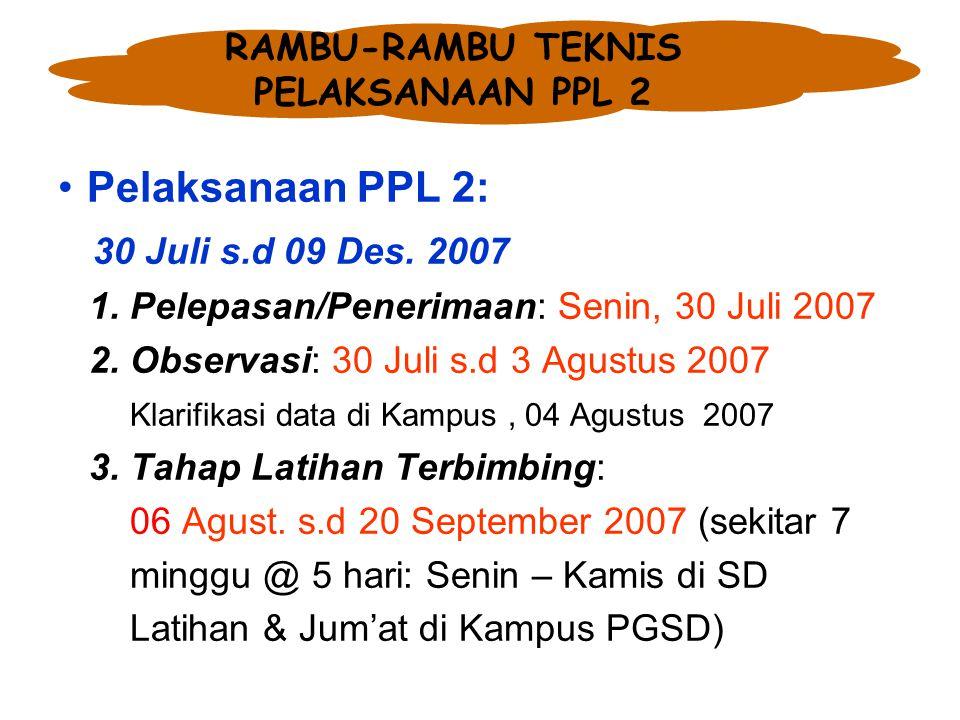 RAMBU-RAMBU TEKNIS PELAKSANAAN PPL 2 Pelaksanaan PPL 2: 30 Juli s.d 09 Des. 2007 1. Pelepasan/Penerimaan: Senin, 30 Juli 2007 2. Observasi: 30 Juli s.