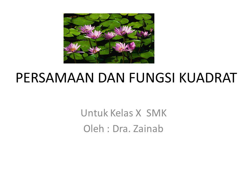 PERSAMAAN DAN FUNGSI KUADRAT Untuk Kelas X SMK Oleh : Dra. Zainab