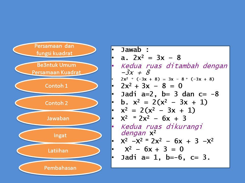 Persamaan dan fungsi kuadrat Be3ntuk Umum Persamaan Kuadrat Contoh 1 Contoh 2 Ingat Jawaban Latiihan Pembahasan Jawab : a. 2x 2 = 3x – 8 Kedua ruas di