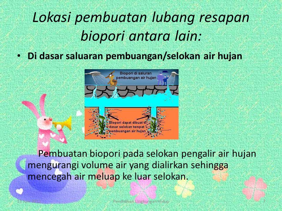 Lokasi pembuatan lubang resapan biopori antara lain: Di dasar saluaran pembuangan/selokan air hujan Pembuatan biopori pada selokan pengalir air hujan
