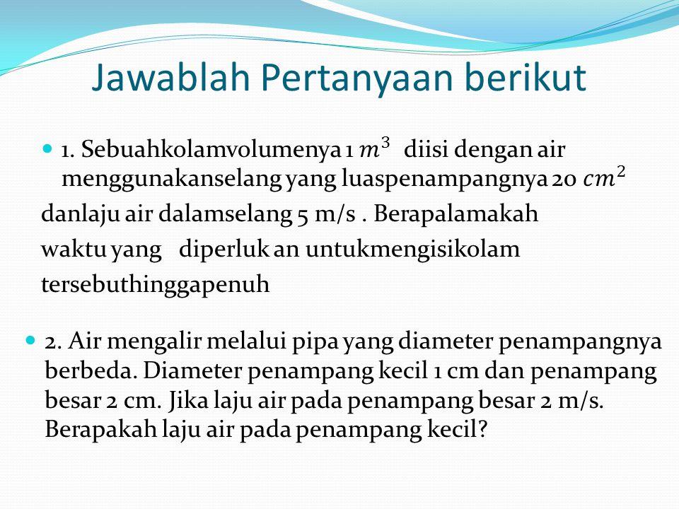 Jawablah Pertanyaan berikut 2.Air mengalir melalui pipa yang diameter penampangnya berbeda.