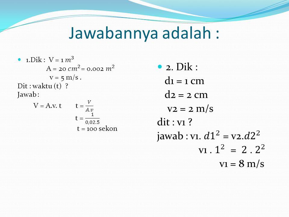 Jawablah Pertanyaan berikut 2. Air mengalir melalui pipa yang diameter penampangnya berbeda. Diameter penampang kecil 1 cm dan penampang besar 2 cm. J