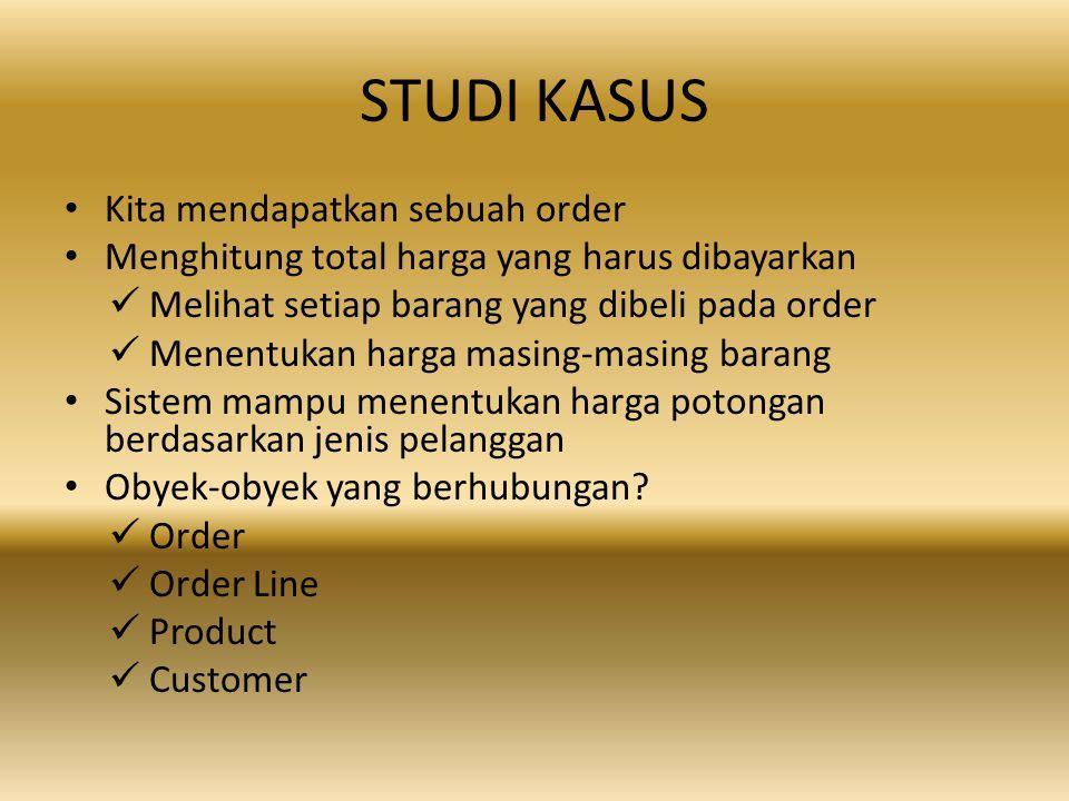 STUDI KASUS Kita mendapatkan sebuah order Menghitung total harga yang harus dibayarkan Melihat setiap barang yang dibeli pada order Menentukan harga masing-masing barang Sistem mampu menentukan harga potongan berdasarkan jenis pelanggan Obyek-obyek yang berhubungan.