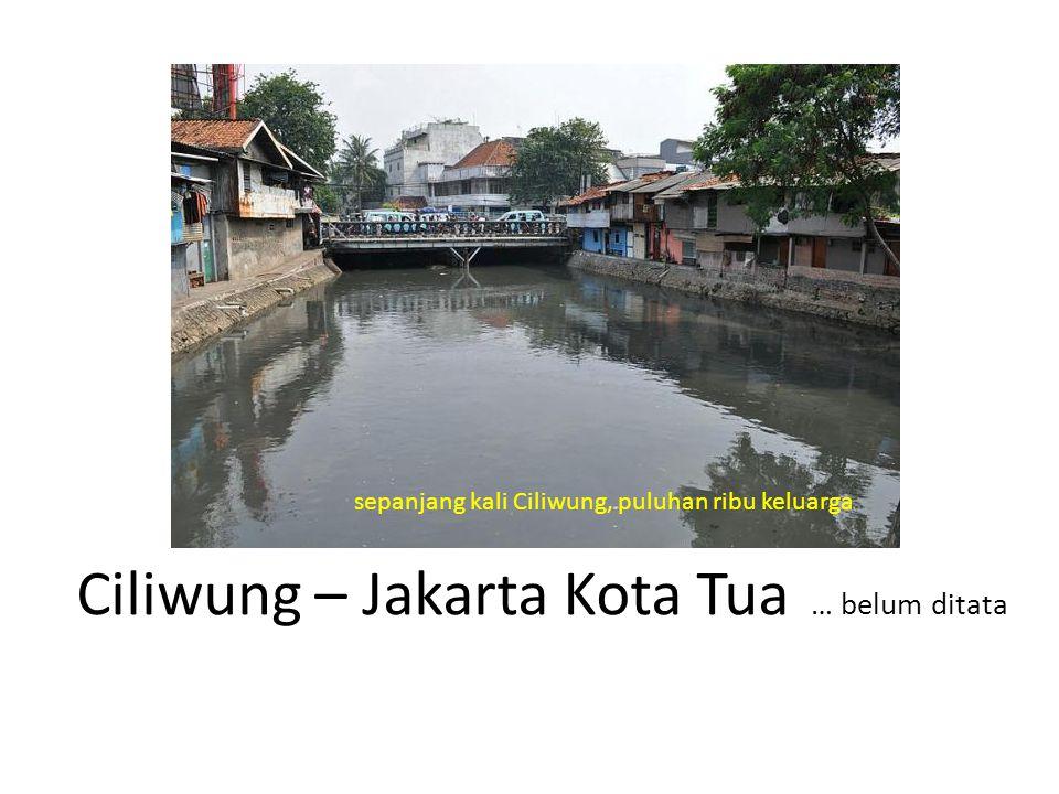 Ciliwung – Jakarta Kota Tua … belum ditata sepanjang kali Ciliwung, puluhan ribu keluarga