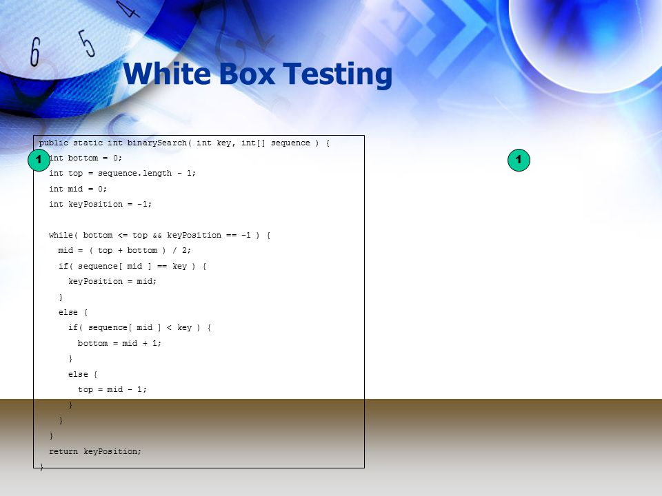 White Box Testing public static int binarySearch( int key, int[] sequence ) { int bottom = 0; int top = sequence.length - 1; int mid = 0; int keyPosition = -1; while( bottom <= top && keyPosition == -1 ) { mid = ( top + bottom ) / 2; if( sequence[ mid ] == key ) { keyPosition = mid; } else { if( sequence[ mid ] < key ) { bottom = mid + 1; } else { top = mid - 1; } return keyPosition; } 11