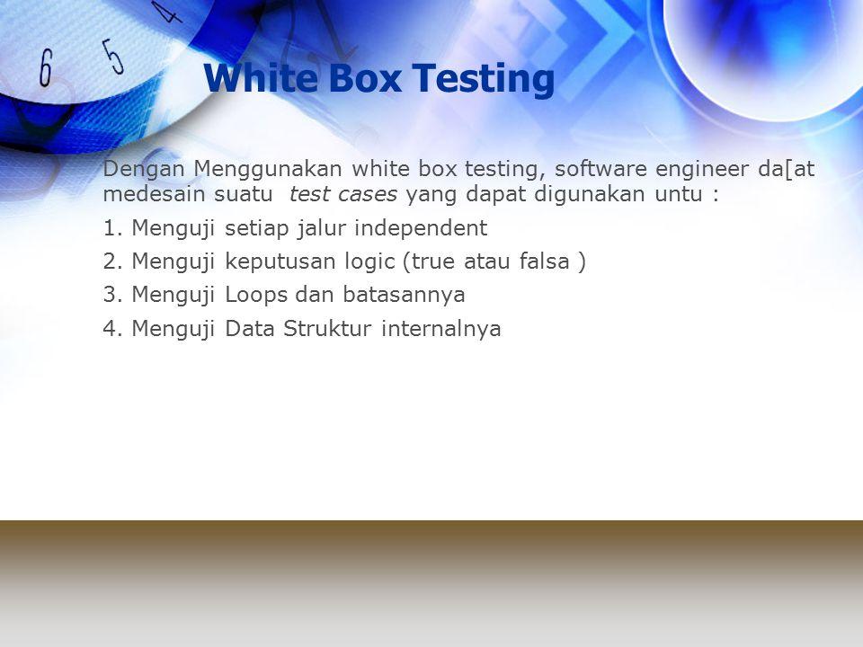 White Box Testing Dengan Menggunakan white box testing, software engineer da[at medesain suatu test cases yang dapat digunakan untu : 1.