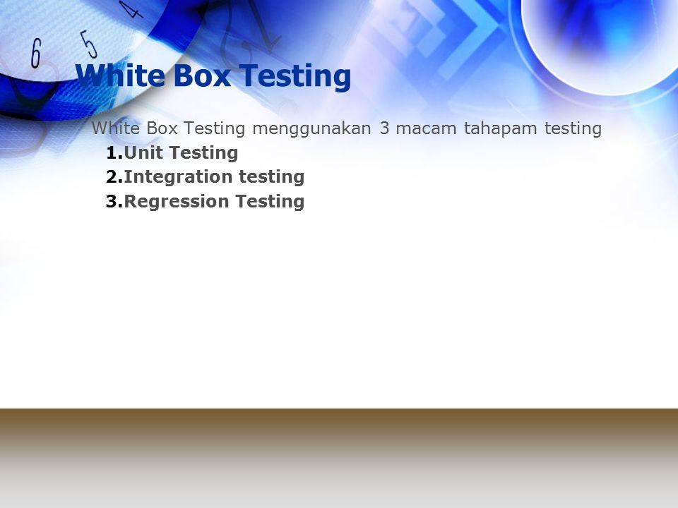 White Box Testing White Box Testing menggunakan 3 macam tahapam testing 1.Unit Testing 2.Integration testing 3.Regression Testing