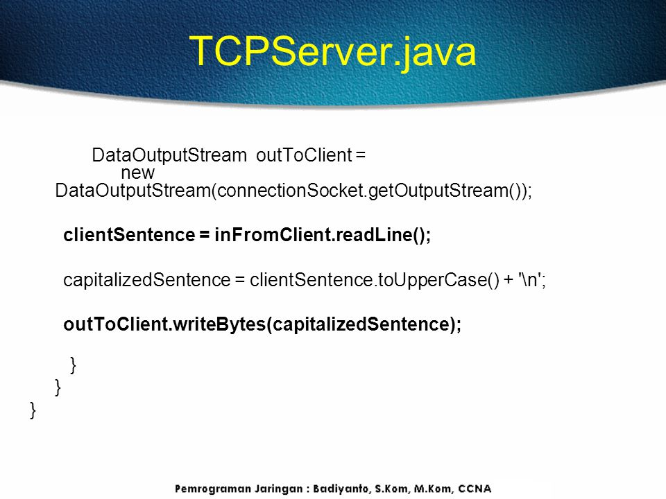 TCPServer.java DataOutputStream outToClient = new DataOutputStream(connectionSocket.getOutputStream()); clientSentence = inFromClient.readLine(); capitalizedSentence = clientSentence.toUpperCase() + \n ; outToClient.writeBytes(capitalizedSentence); }