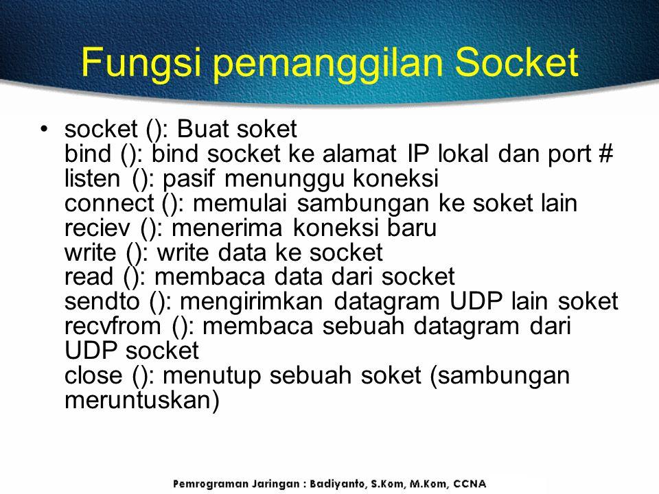 Fungsi pemanggilan Socket socket (): Buat soket bind (): bind socket ke alamat IP lokal dan port # listen (): pasif menunggu koneksi connect (): memulai sambungan ke soket lain reciev (): menerima koneksi baru write (): write data ke socket read (): membaca data dari socket sendto (): mengirimkan datagram UDP lain soket recvfrom (): membaca sebuah datagram dari UDP socket close (): menutup sebuah soket (sambungan meruntuskan)