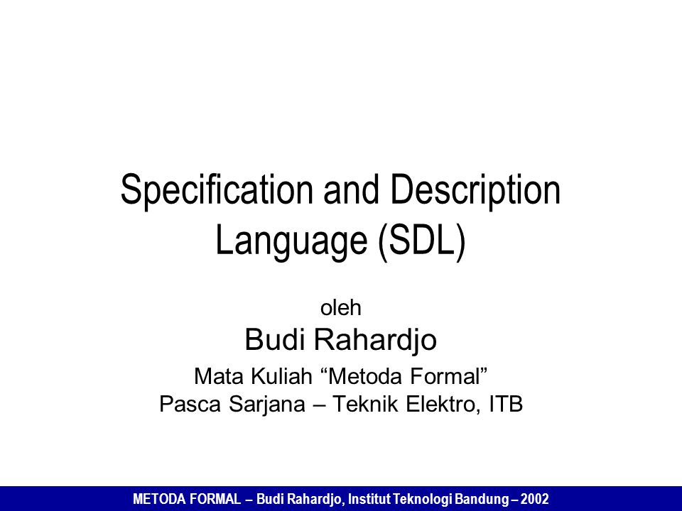 "METODA FORMAL – Budi Rahardjo, Institut Teknologi Bandung – 2002 Specification and Description Language (SDL) oleh Budi Rahardjo Mata Kuliah ""Metoda F"