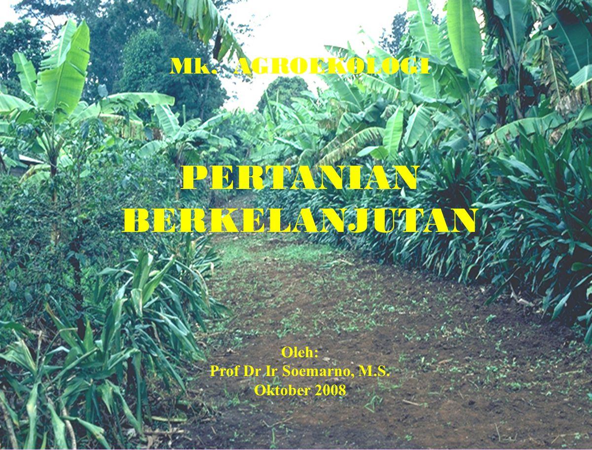 1 Mk. AGROEKOLOGI PERTANIAN BERKELANJUTAN Oleh: Prof Dr Ir Soemarno, M.S. Oktober 2008