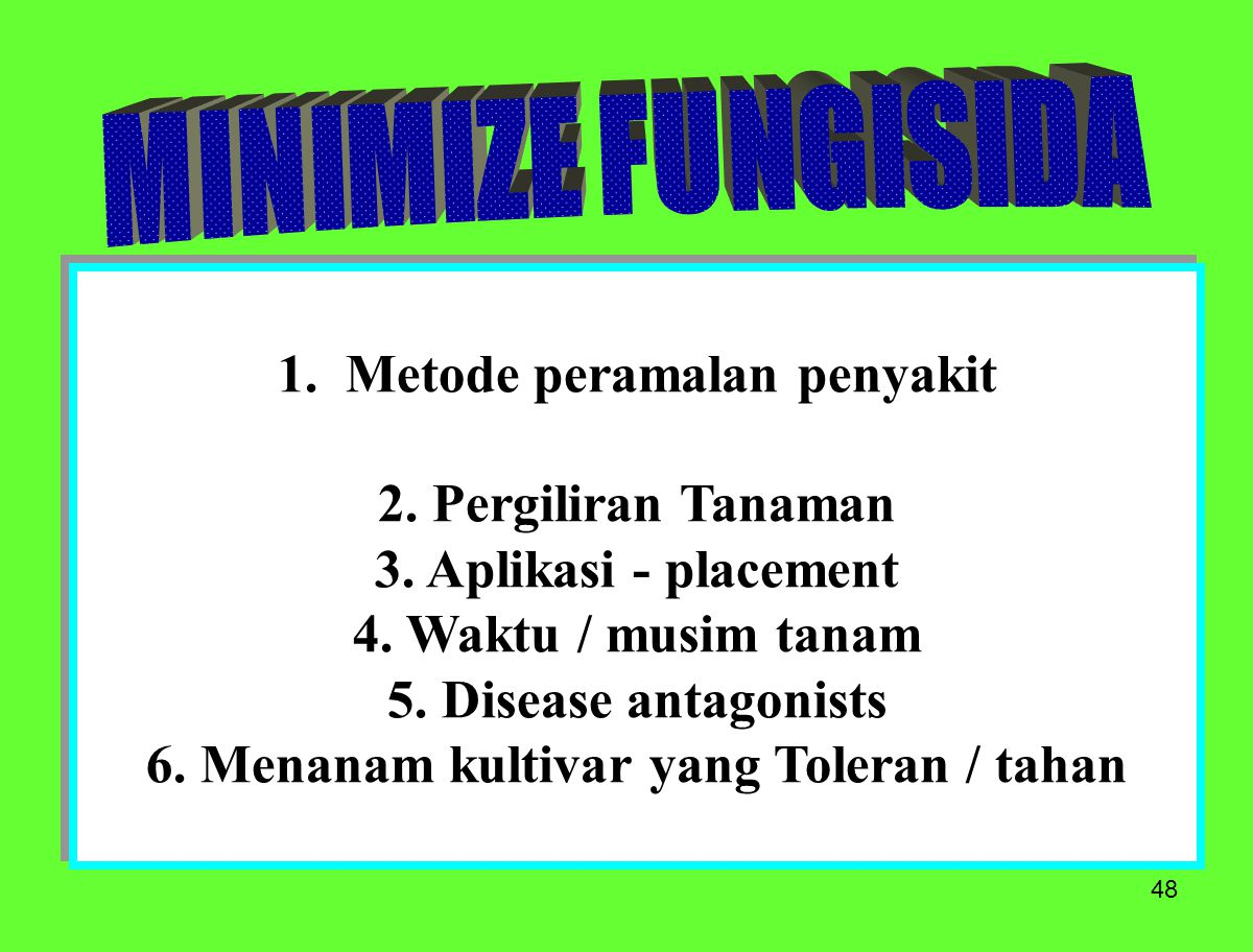 48 1. Metode peramalan penyakit 2. Pergiliran Tanaman 3. Aplikasi - placement 4. Waktu / musim tanam 5. Disease antagonists 6. Menanam kultivar yang T