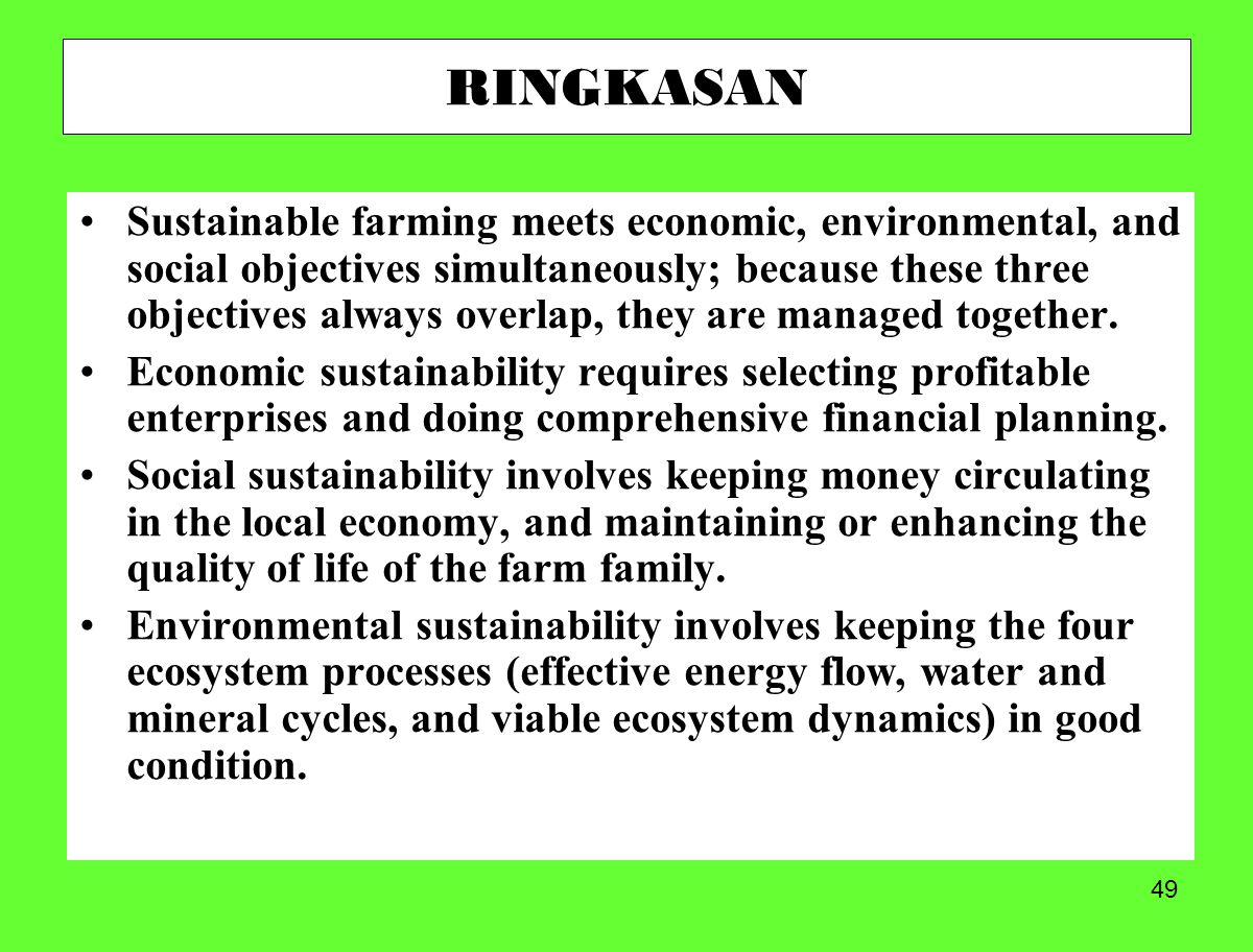 49 RINGKASAN Sustainable farming meets economic, environmental, and social objectives simultaneously; because these three objectives always overlap, they are managed together.