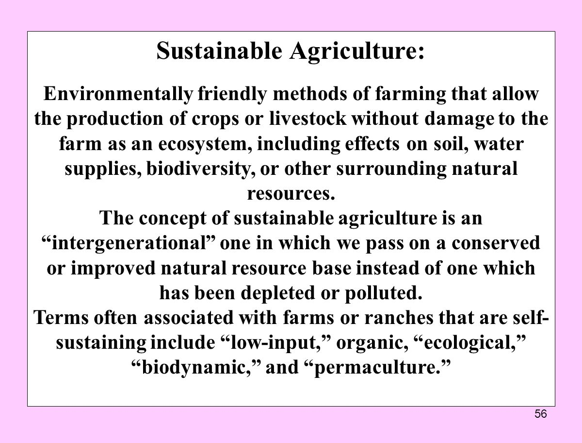 56 Sustainable Agriculture: Environmentally friendly methods of farming that allow the production of crops or livestock without damage to the farm as