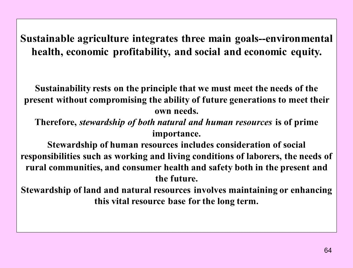 64 Sustainable agriculture integrates three main goals--environmental health, economic profitability, and social and economic equity.