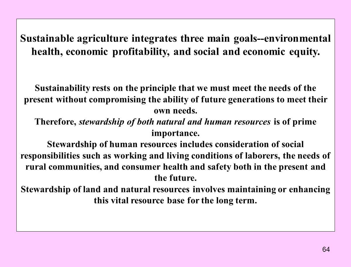 64 Sustainable agriculture integrates three main goals--environmental health, economic profitability, and social and economic equity. Sustainability r